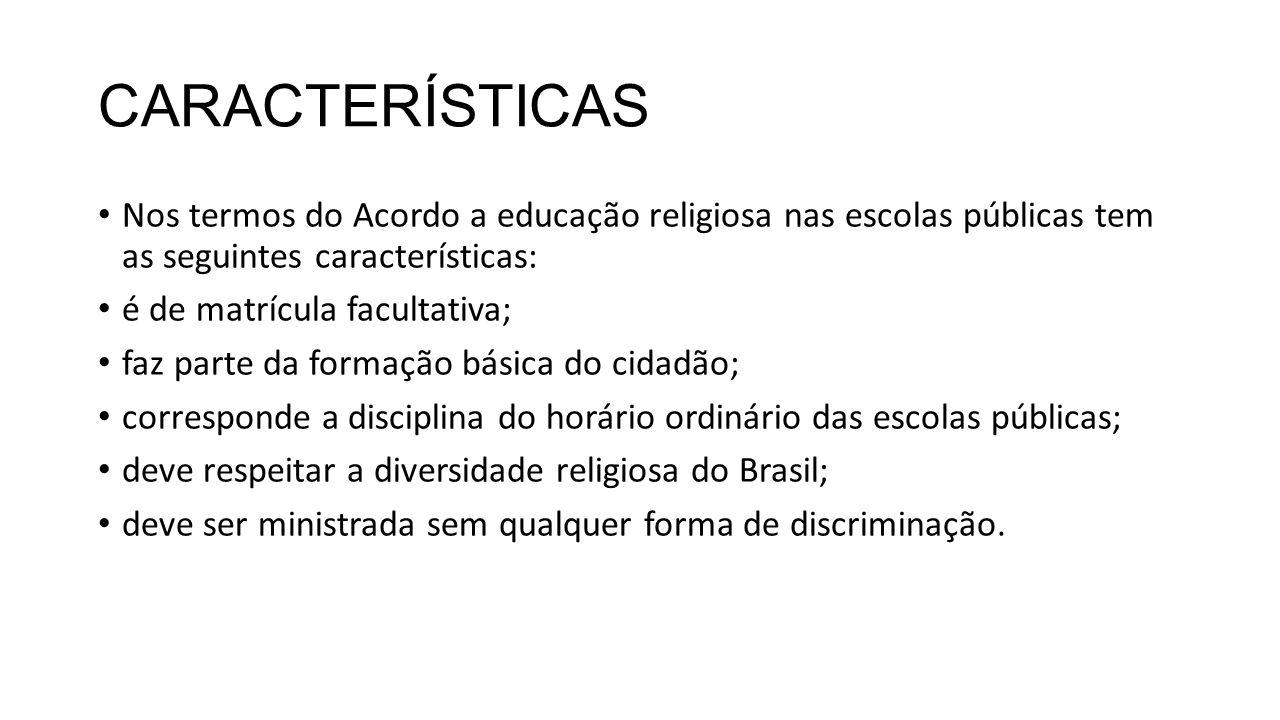 CARACTERÍSTICAS Nos termos do Acordo a educação religiosa nas escolas públicas tem as seguintes características: é de matrícula facultativa; faz parte da formação básica do cidadão; corresponde a disciplina do horário ordinário das escolas públicas; deve respeitar a diversidade religiosa do Brasil; deve ser ministrada sem qualquer forma de discriminação.