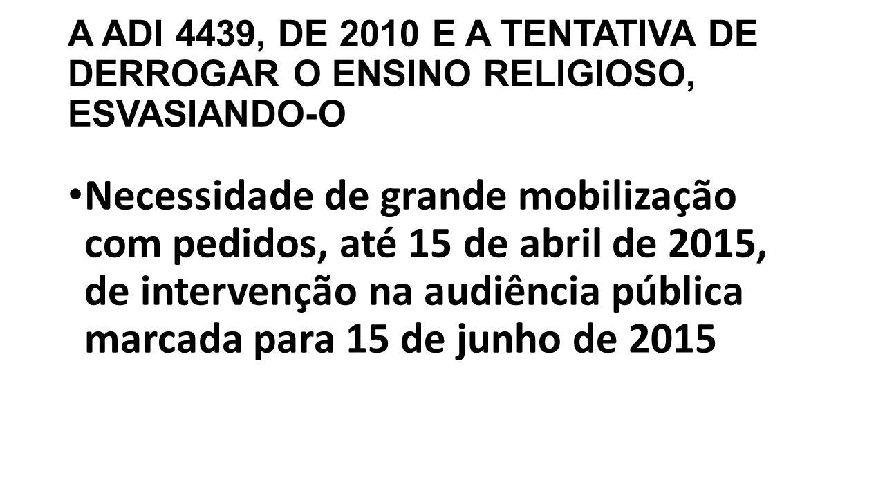 A ADI 4439, DE 2010 E A TENTATIVA DE DERROGAR O ENSINO RELIGIOSO, ESVASIANDO-O Necessidade de grande mobilização com pedidos, até 15 de abril de 2015, de intervenção na audiência pública marcada para 15 de junho de 2015