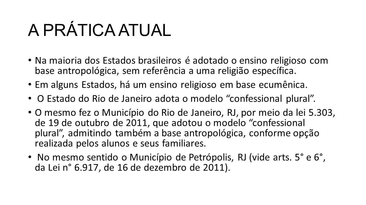 A PRÁTICA ATUAL Na maioria dos Estados brasileiros é adotado o ensino religioso com base antropológica, sem referência a uma religião específica. Em a