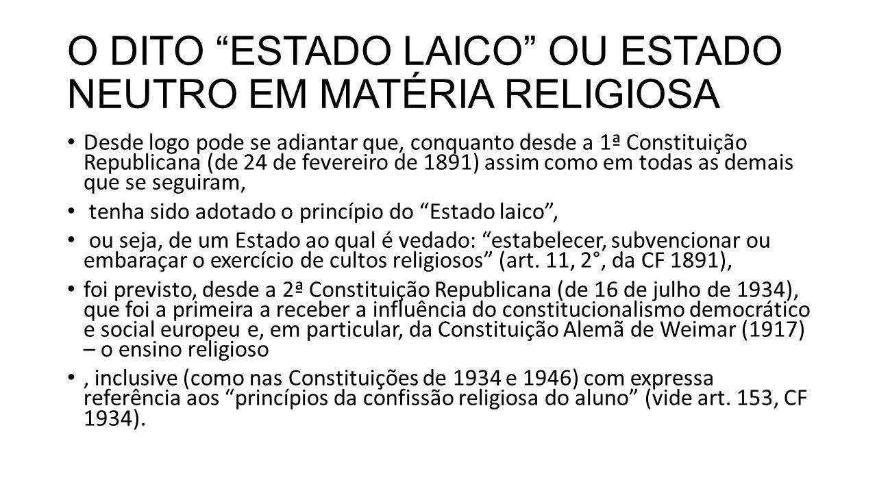 O DITO ESTADO LAICO OU ESTADO NEUTRO EM MATÉRIA RELIGIOSA Desde logo pode se adiantar que, conquanto desde a 1ª Constituição Republicana (de 24 de fevereiro de 1891) assim como em todas as demais que se seguiram, tenha sido adotado o princípio do Estado laico , ou seja, de um Estado ao qual é vedado: estabelecer, subvencionar ou embaraçar o exercício de cultos religiosos (art.