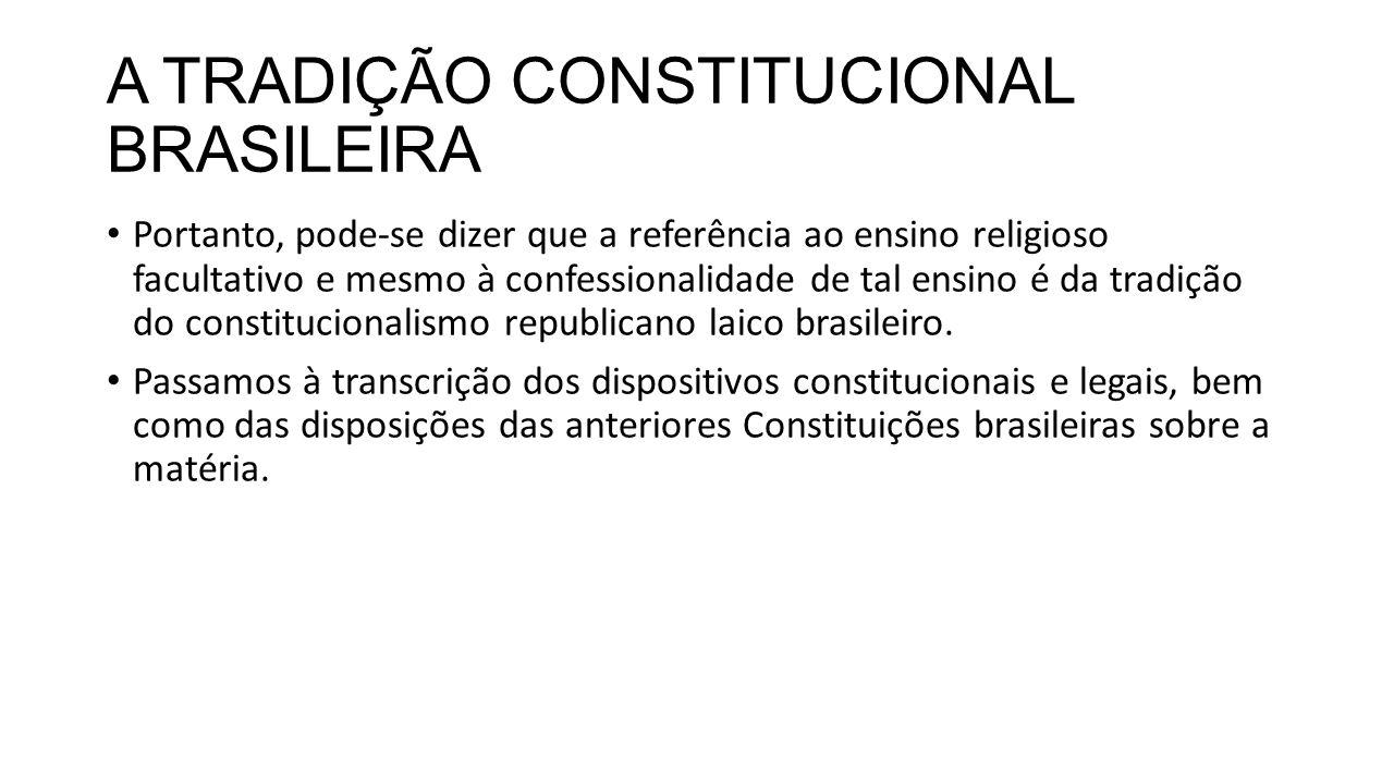 A TRADIÇÃO CONSTITUCIONAL BRASILEIRA Portanto, pode-se dizer que a referência ao ensino religioso facultativo e mesmo à confessionalidade de tal ensino é da tradição do constitucionalismo republicano laico brasileiro.