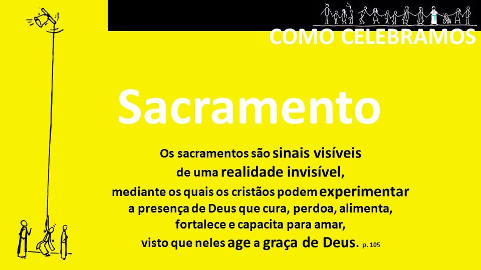 COMO CELEBRAMOS Sacramento Os sacramentos são sinais visíveis de uma realidade invisível, mediante os quais os cristãos podem experimentar a presença