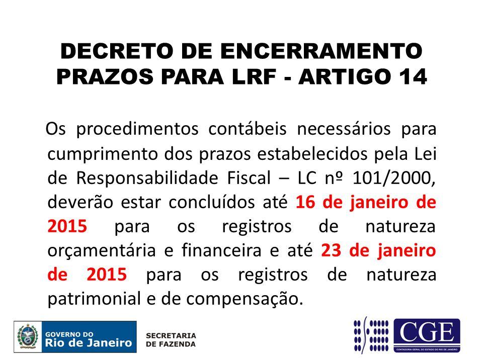 DECRETO DE ENCERRAMENTO PRAZOS PARA LRF - ARTIGO 14 Os procedimentos contábeis necessários para cumprimento dos prazos estabelecidos pela Lei de Responsabilidade Fiscal – LC nº 101/2000, deverão estar concluídos até 16 de janeiro de 2015 para os registros de natureza orçamentária e financeira e até 23 de janeiro de 2015 para os registros de natureza patrimonial e de compensação.