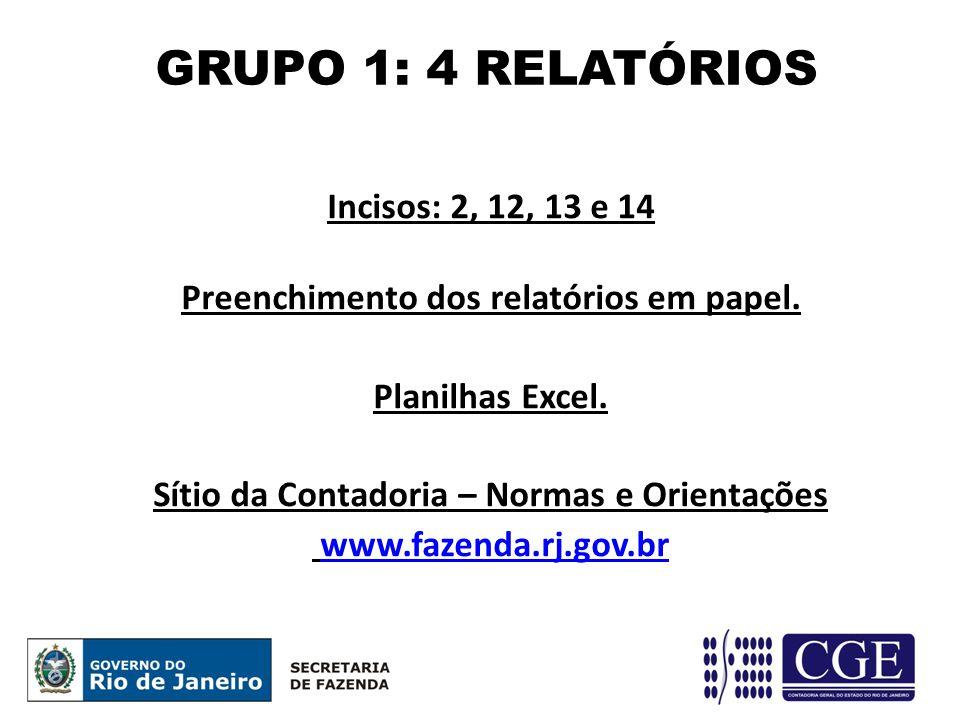 Incisos: 2, 12, 13 e 14 Preenchimento dos relatórios em papel. Planilhas Excel. Sítio da Contadoria – Normas e Orientações www.fazenda.rj.gov.br GRUPO