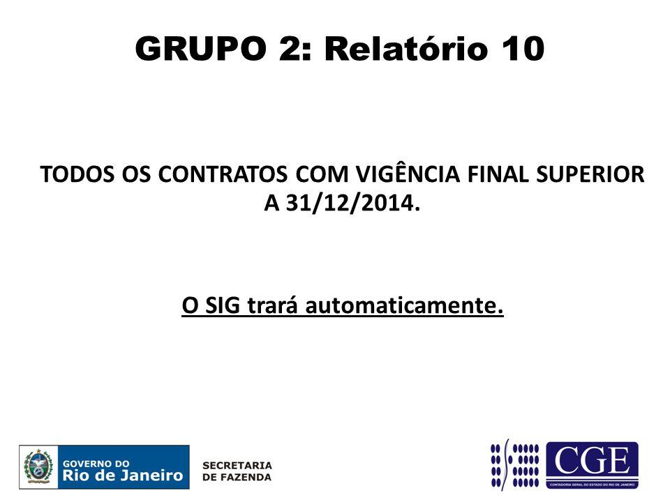 TODOS OS CONTRATOS COM VIGÊNCIA FINAL SUPERIOR A 31/12/2014. O SIG trará automaticamente. GRUPO 2: Relatório 10