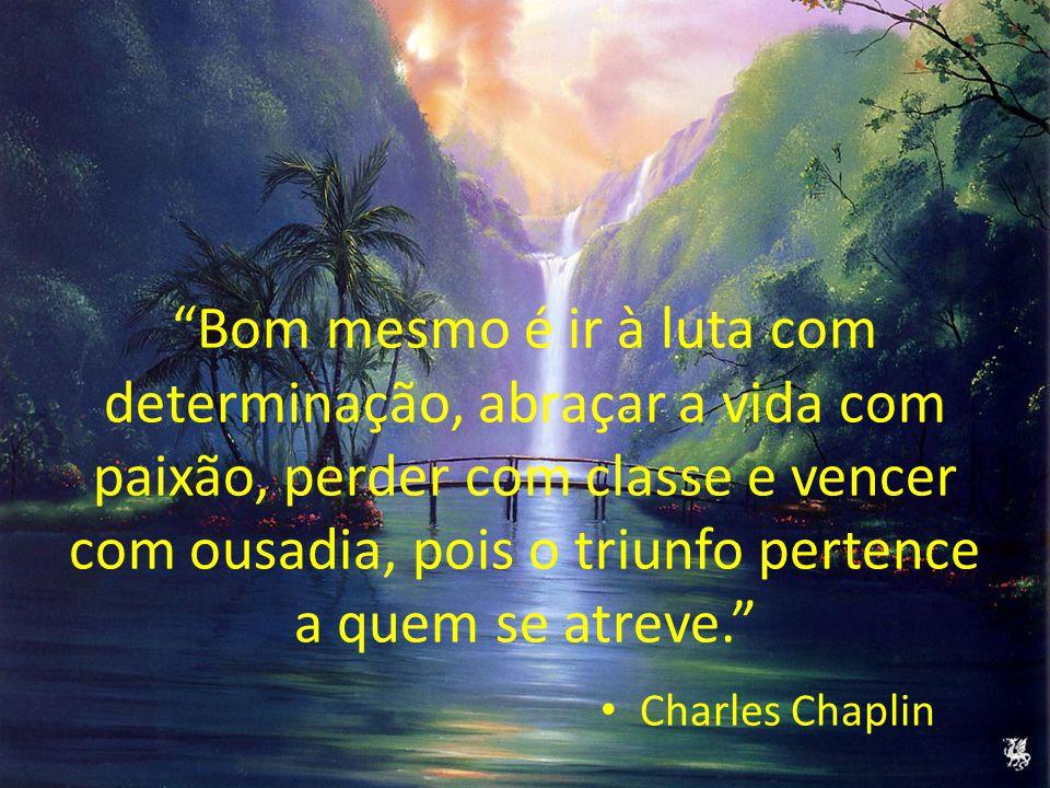 Bom mesmo é ir à luta com determinação, abraçar a vida com paixão, perder com classe e vencer com ousadia, pois o triunfo pertence a quem se atreve. Charles Chaplin