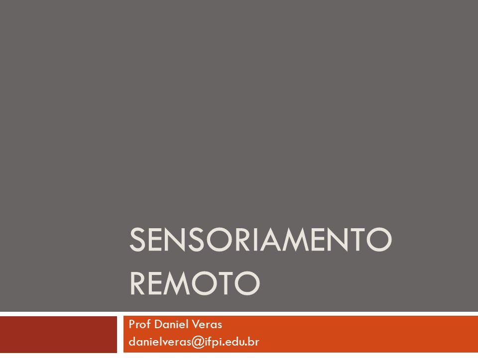 SENSORIAMENTO REMOTO Prof Daniel Veras danielveras@ifpi.edu.br