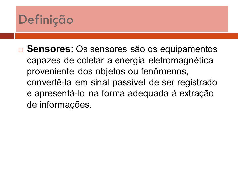 Definição  Sensores: Os sensores são os equipamentos capazes de coletar a energia eletromagnética proveniente dos objetos ou fenômenos, convertê-la e