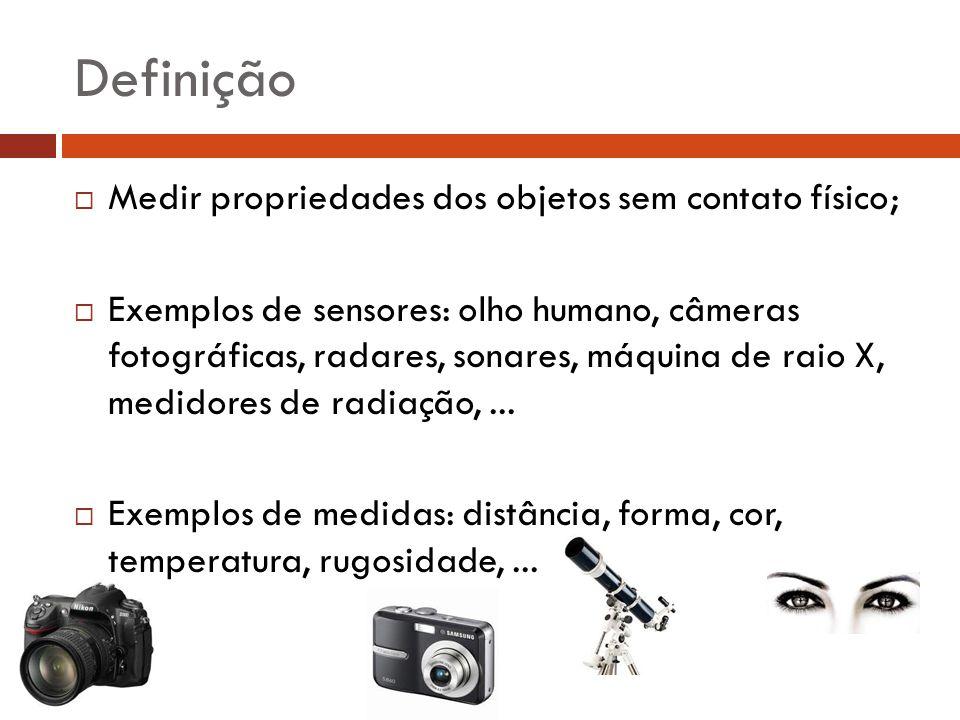 Definição  Medir propriedades dos objetos sem contato físico;  Exemplos de sensores: olho humano, câmeras fotográficas, radares, sonares, máquina de