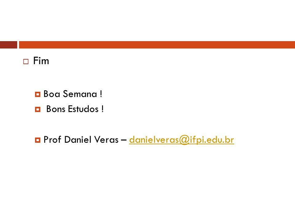  Fim  Boa Semana !  Bons Estudos !  Prof Daniel Veras – danielveras@ifpi.edu.brdanielveras@ifpi.edu.br