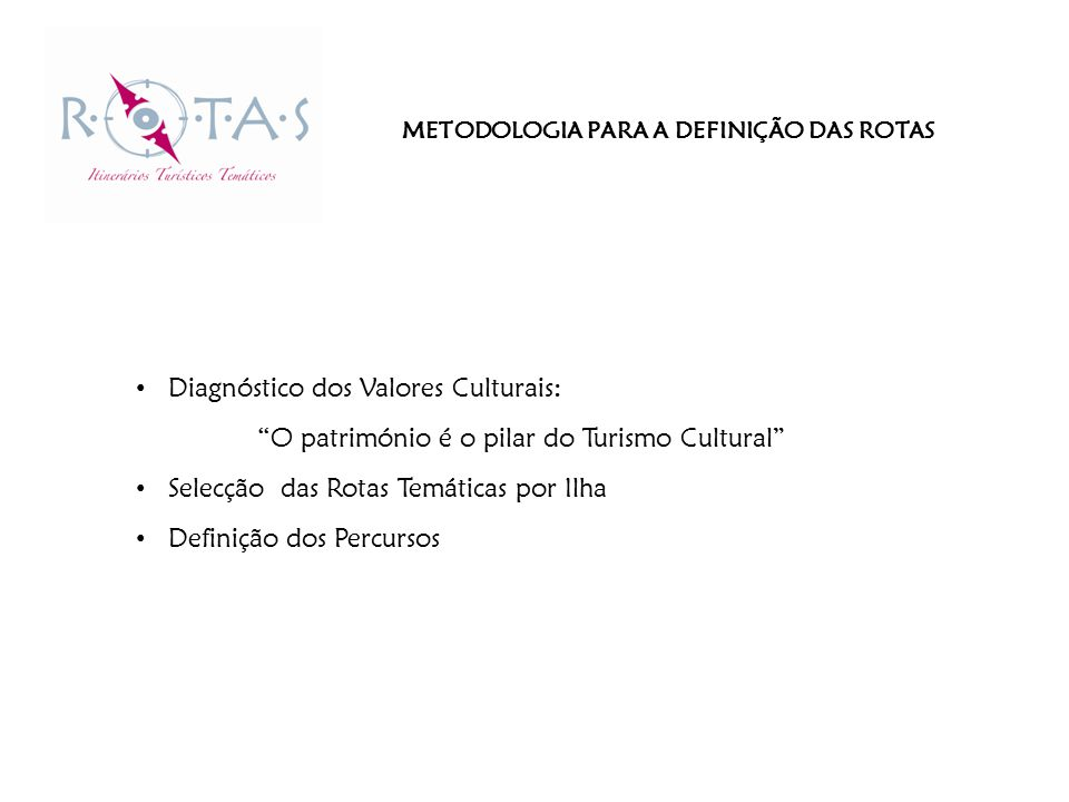 METODOLOGIA PARA A DEFINIÇÃO DAS ROTAS Diagnóstico dos Valores Culturais: O património é o pilar do Turismo Cultural Selecção das Rotas Temáticas por Ilha Definição dos Percursos