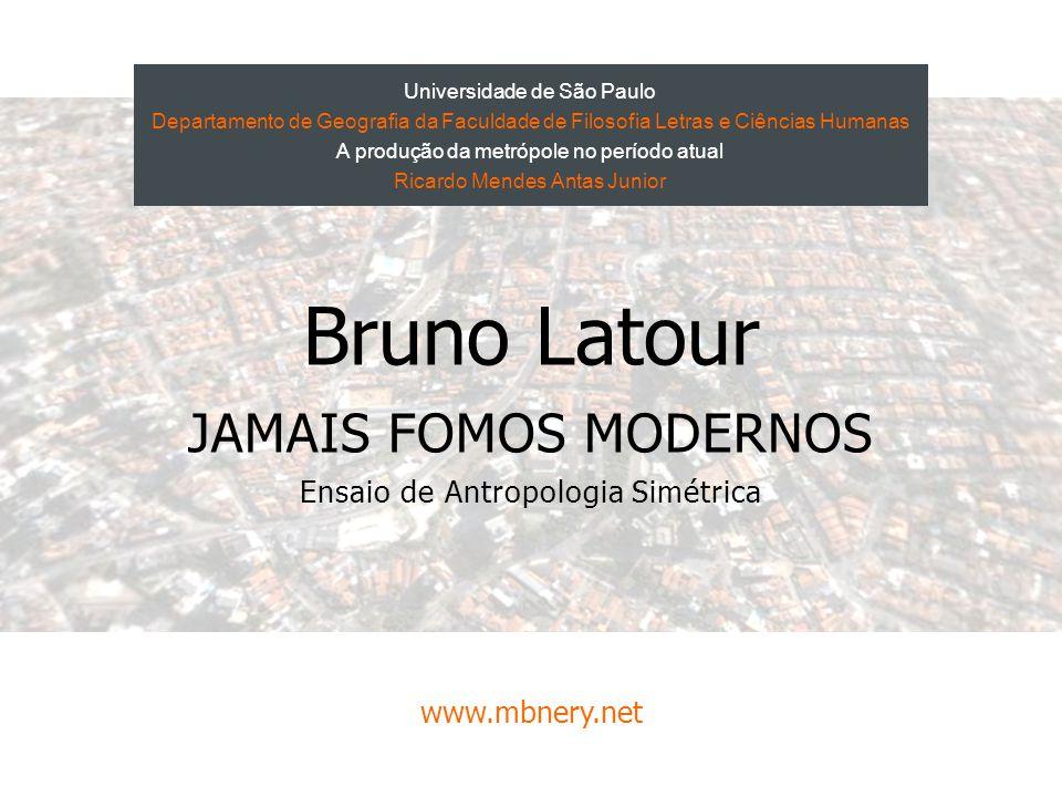 Bruno Latour JAMAIS FOMOS MODERNOS Ensaio de Antropologia Simétrica www.mbnery.net Universidade de São Paulo Departamento de Geografia da Faculdade de