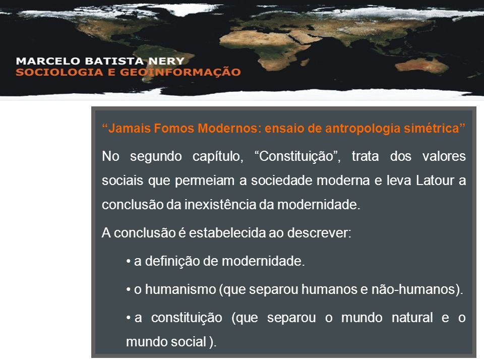 """""""Jamais Fomos Modernos: ensaio de antropologia simétrica"""" No segundo capítulo, """"Constituição"""", trata dos valores sociais que permeiam a sociedade mode"""