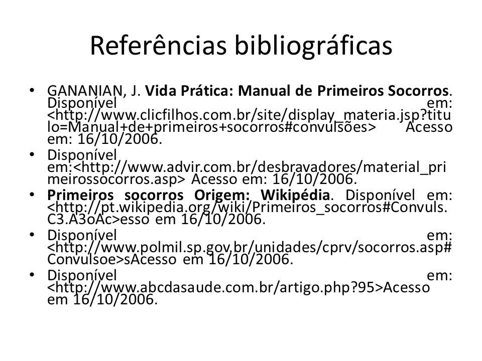 Referências bibliográficas GANANIAN, J. Vida Prática: Manual de Primeiros Socorros. Disponível em: Acesso em: 16/10/2006. Disponível em: Acesso em: 16