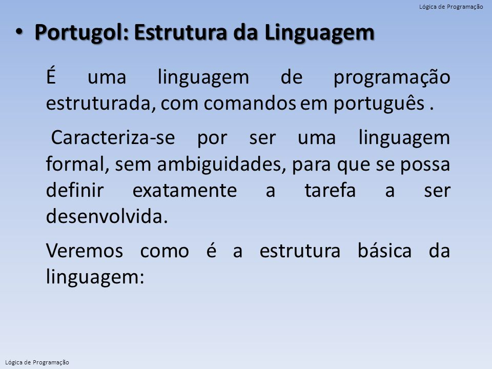Lógica de Programação Portugol: Estrutura da Linguagem Portugol: Estrutura da Linguagem É uma linguagem de programação estruturada, com comandos em po