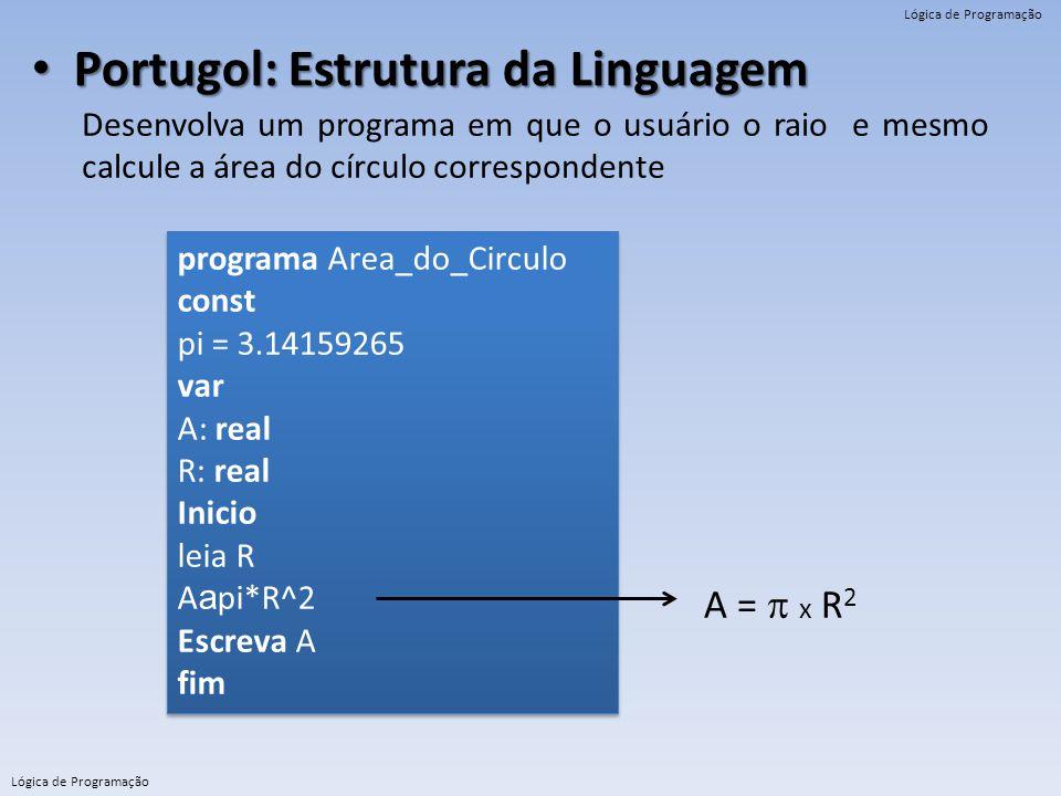 Lógica de Programação Portugol: Estrutura da Linguagem Portugol: Estrutura da Linguagem Desenvolva um programa em que o usuário o raio e mesmo calcule