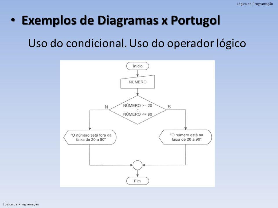 Lógica de Programação Exemplos de Diagramas x Portugol Exemplos de Diagramas x Portugol Uso do condicional. Uso do operador lógico