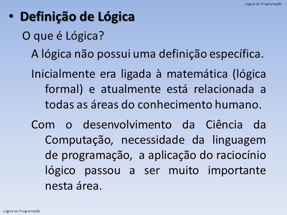 Lógica de Programação Definição de Lógica Definição de Lógica O que é Lógica? A lógica não possui uma definição específica. Inicialmente era ligada à