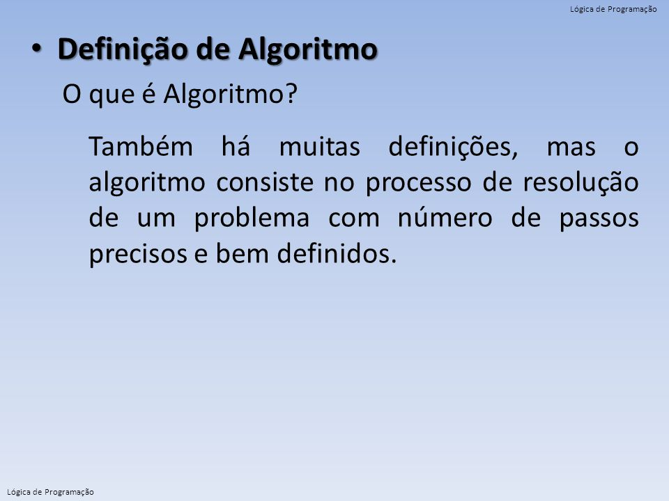 Lógica de Programação Definição de Algoritmo Definição de Algoritmo O que é Algoritmo? Também há muitas definições, mas o algoritmo consiste no proces