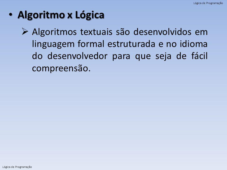 Lógica de Programação Algoritmo x Lógica Algoritmo x Lógica  Algoritmos textuais são desenvolvidos em linguagem formal estruturada e no idioma do des