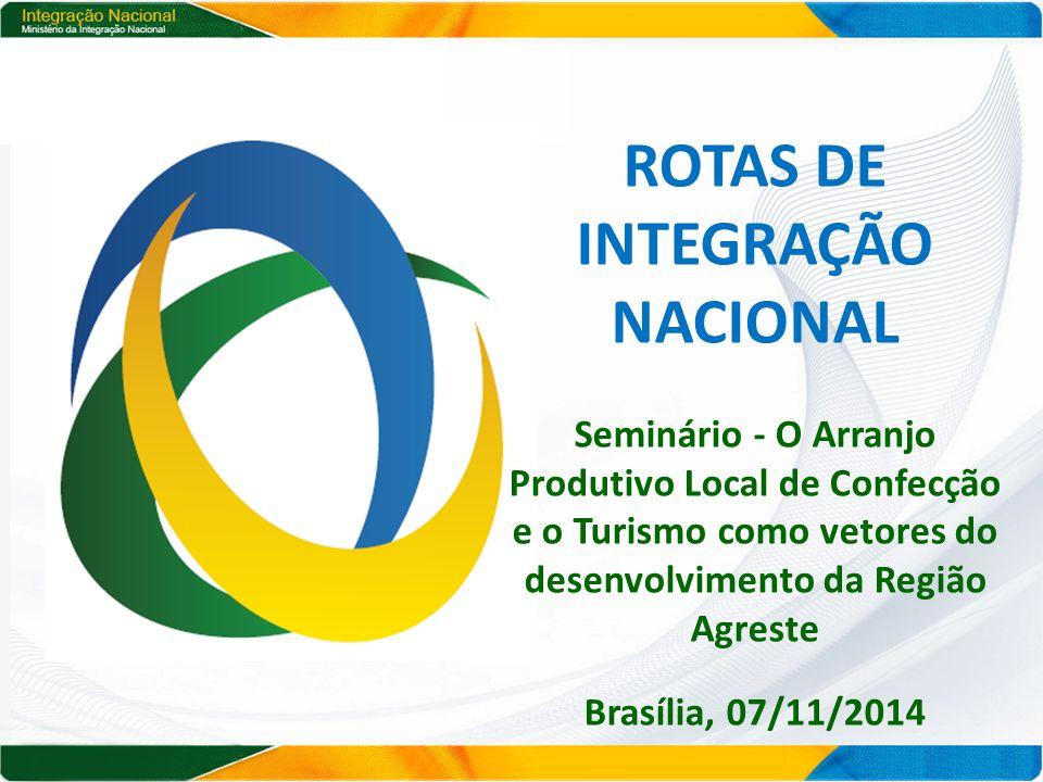 ROTAS DE INTEGRAÇÃO NACIONAL Seminário - O Arranjo Produtivo Local de Confecção e o Turismo como vetores do desenvolvimento da Região Agreste Brasília, 07/11/2014