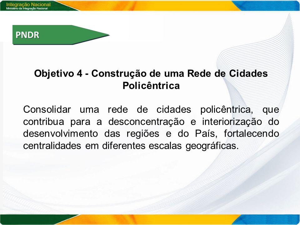 PNDRPNDR Objetivo 4 - Construção de uma Rede de Cidades Policêntrica Consolidar uma rede de cidades policêntrica, que contribua para a desconcentração e interiorização do desenvolvimento das regiões e do País, fortalecendo centralidades em diferentes escalas geográficas.