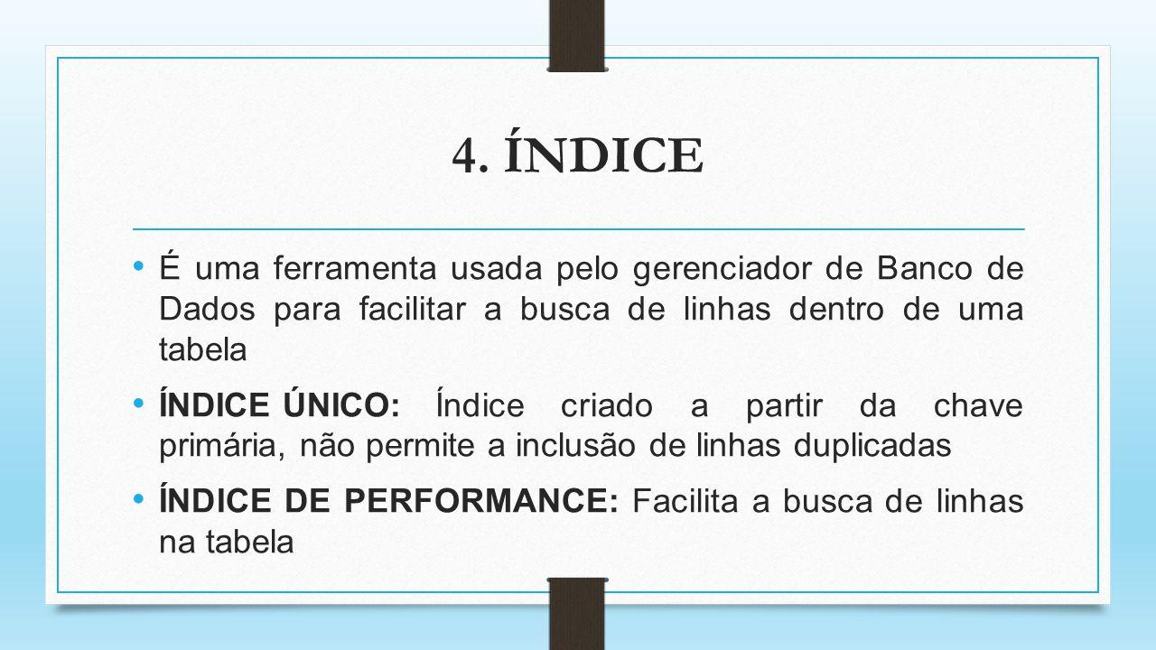 4. ÍNDICE É uma ferramenta usada pelo gerenciador de Banco de Dados para facilitar a busca de linhas dentro de uma tabela ÍNDICE ÚNICO:Índice criado a