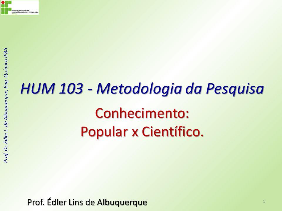 Prof. Dr. Édler L. de Albuquerque, Eng. Química IFBA HUM 103 - Metodologia da Pesquisa Conhecimento: Popular x Científico. Prof. Édler Lins de Albuque
