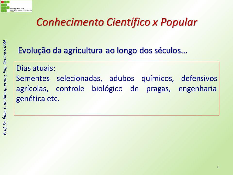 Prof. Dr. Édler L. de Albuquerque, Eng. Química IFBA Conhecimento Científico x Popular Evolução da agricultura ao longo dos séculos... 6 Dias atuais: