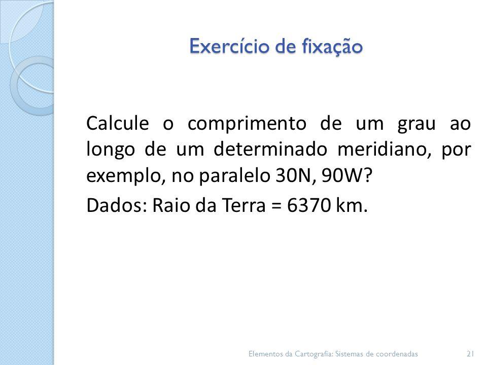 Exercício de fixação Calcule o comprimento de um grau ao longo de um determinado meridiano, por exemplo, no paralelo 30N, 90W.