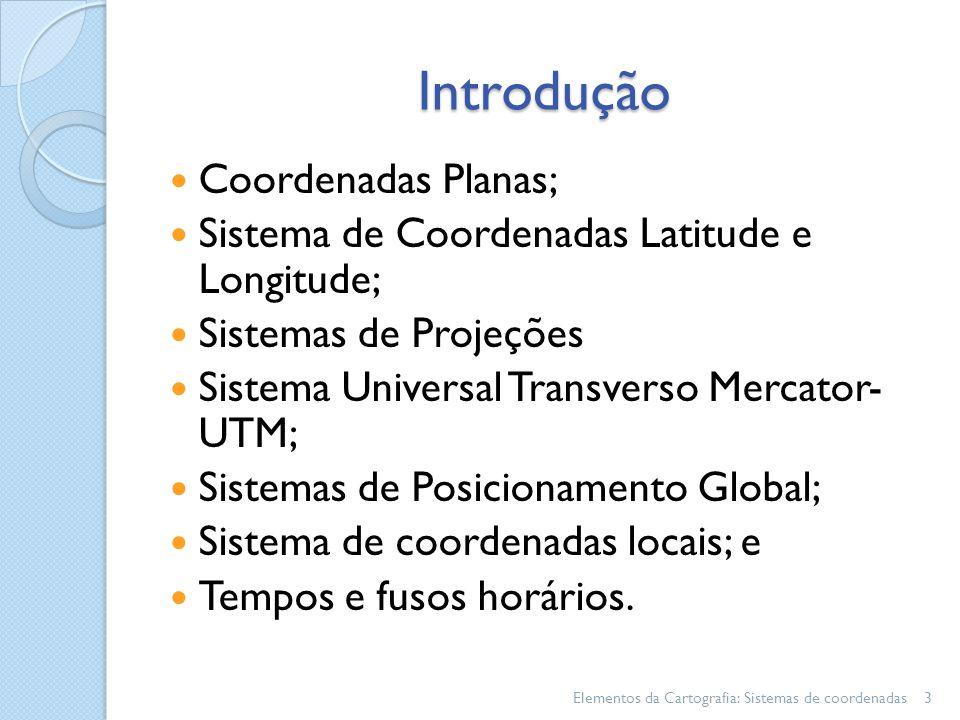 Introdução Coordenadas Planas; Sistema de Coordenadas Latitude e Longitude; Sistemas de Projeções Sistema Universal Transverso Mercator- UTM; Sistemas de Posicionamento Global; Sistema de coordenadas locais; e Tempos e fusos horários.