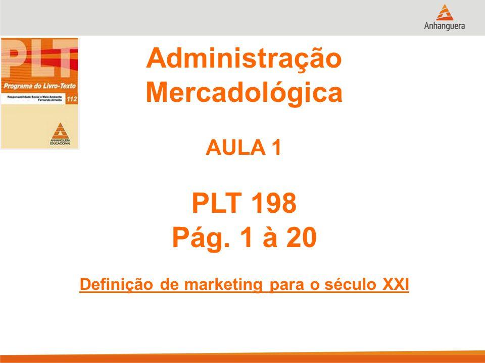 Administração Mercadológica AULA 1 PLT 198 Pág. 1 à 20 Definição de marketing para o século XXI
