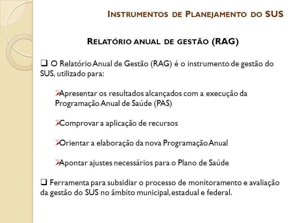 R ELATÓRIO ANUAL DE GESTÃO (RAG)  O Relatório Anual de Gestão (RAG) é o instrumento de gestão do SUS, utilizado para:  Apresentar os resultados alca