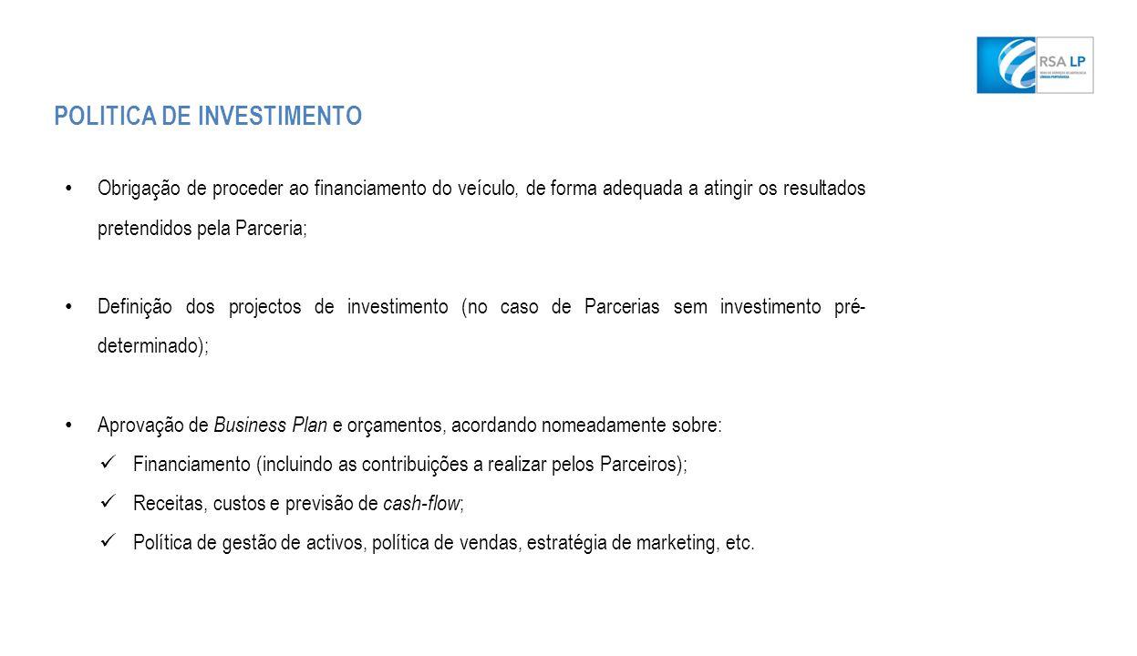 POLITICA DE INVESTIMENTO Obrigação de proceder ao financiamento do veículo, de forma adequada a atingir os resultados pretendidos pela Parceria; Definição dos projectos de investimento (no caso de Parcerias sem investimento pré- determinado); Aprovação de Business Plan e orçamentos, acordando nomeadamente sobre: Financiamento (incluindo as contribuições a realizar pelos Parceiros); Receitas, custos e previsão de cash-flow ; Política de gestão de activos, política de vendas, estratégia de marketing, etc.