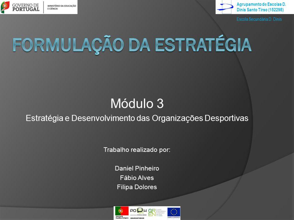 Módulo 3 Estratégia e Desenvolvimento das Organizações Desportivas Trabalho realizado por: Daniel Pinheiro Fábio Alves Filipa Dolores Agrupamento de Escolas D.