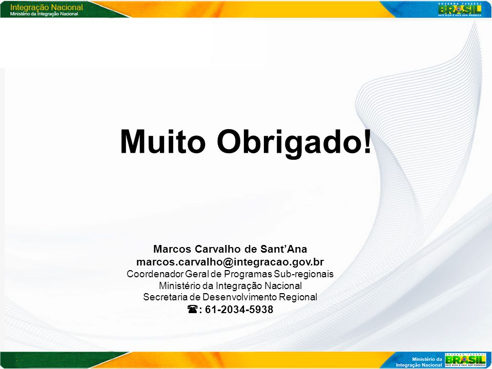 Muito Obrigado! Marcos Carvalho de Sant'Ana marcos.carvalho@integracao.gov.br Coordenador Geral de Programas Sub-regionais Ministério da Integração Na