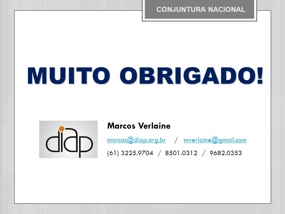 MUITO OBRIGADO! MUITO OBRIGADO! Marcos Verlaine marcos@diap.org.br / mverlaine@gmail.com (61) 3225.9704 / 8501.0312 / 9682.0353 CONJUNTURA NACIONAL