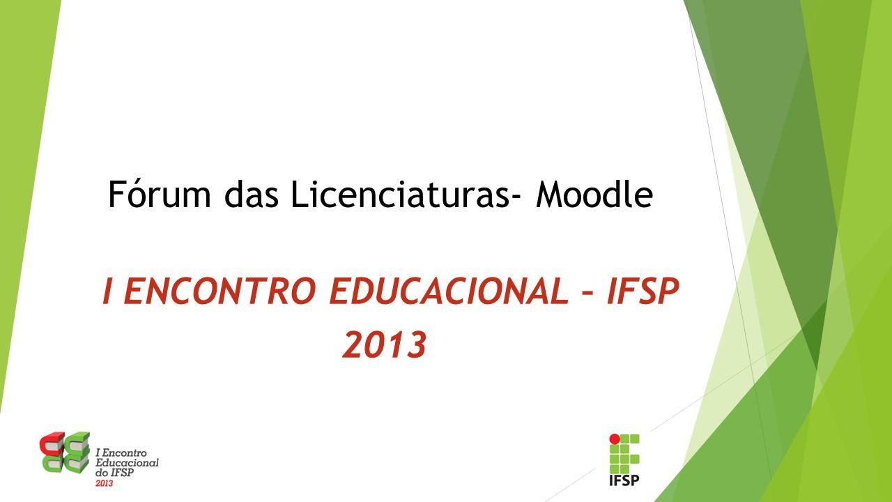 Fórum das Licenciaturas- Moodle I ENCONTRO EDUCACIONAL – IFSP 2013