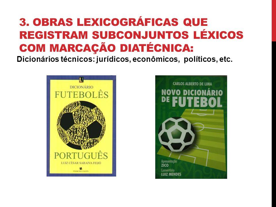 3. OBRAS LEXICOGRÁFICAS QUE REGISTRAM SUBCONJUNTOS LÉXICOS COM MARCAÇÃO DIATÉCNICA: Dicionários técnicos: jurídicos, econômicos, políticos, etc.