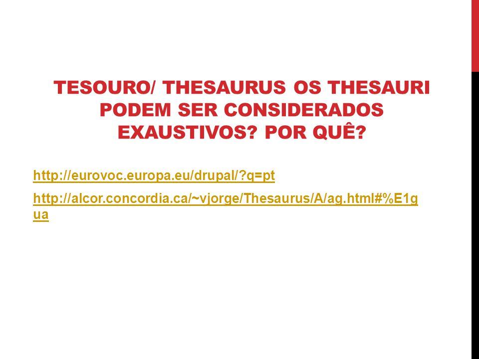 TESOURO/ THESAURUS OS THESAURI PODEM SER CONSIDERADOS EXAUSTIVOS? POR QUÊ? http://eurovoc.europa.eu/drupal/?q=pt http://alcor.concordia.ca/~vjorge/The