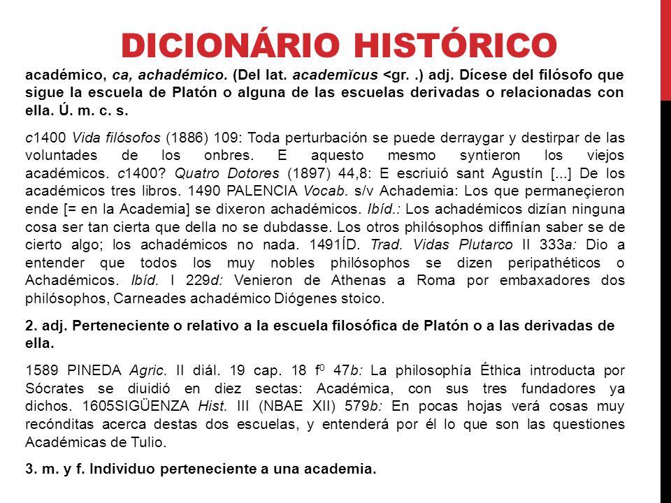 DICIONÁRIO HISTÓRICO académico, ca, achadémico. (Del lat. academĭcus <gr..) adj. Dícese del filósofo que sigue la escuela de Platón o alguna de las es