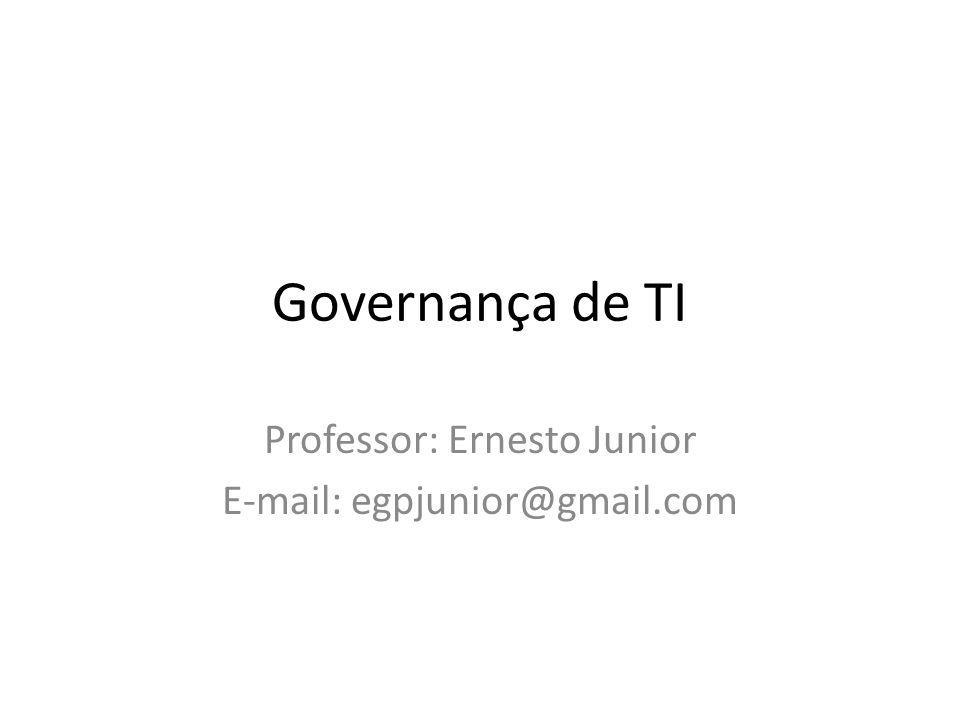 Governança de TI Professor: Ernesto Junior E-mail: egpjunior@gmail.com