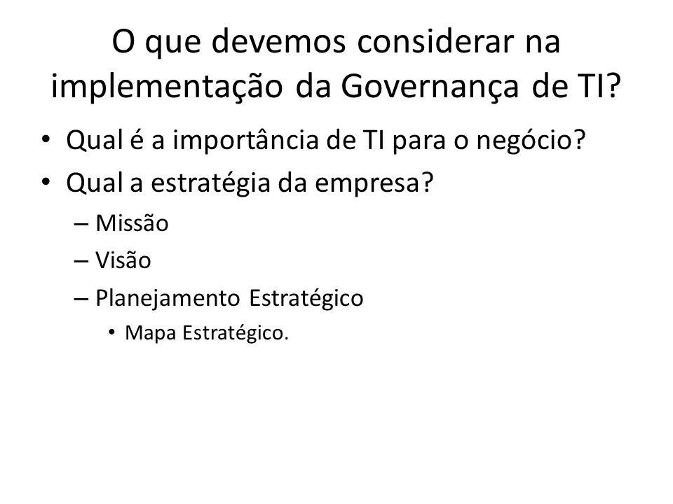 O que devemos considerar na implementação da Governança de TI? Qual é a importância de TI para o negócio? Qual a estratégia da empresa? – Missão – Vis