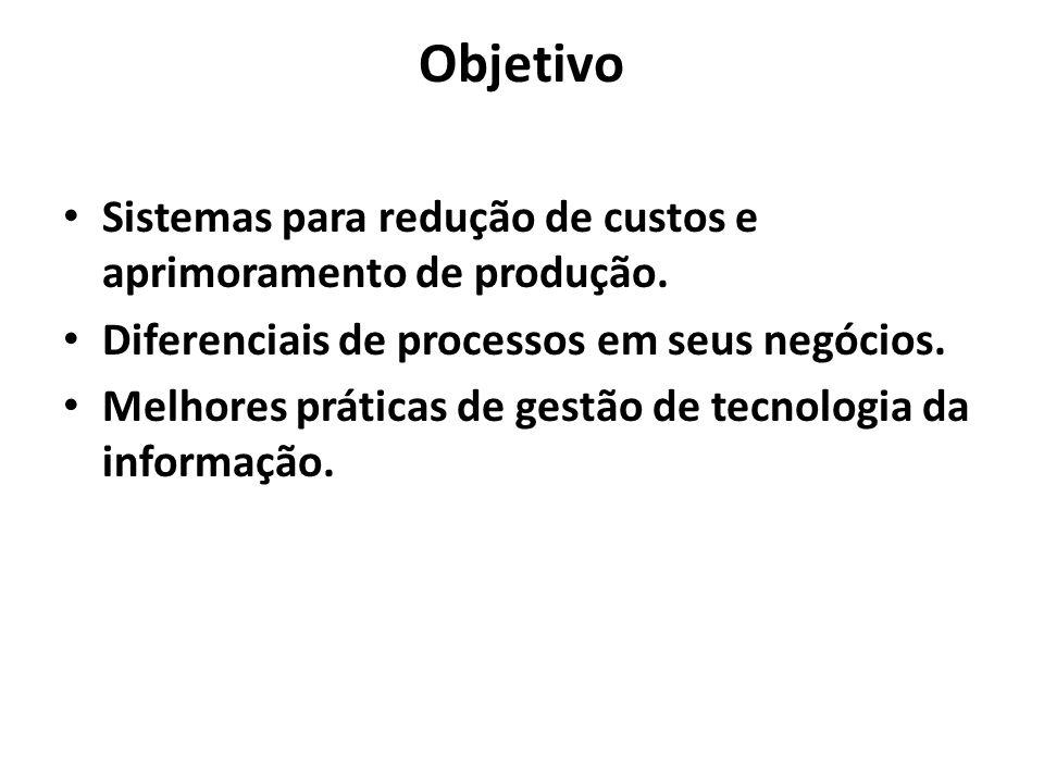 Objetivo Sistemas para redução de custos e aprimoramento de produção. Diferenciais de processos em seus negócios. Melhores práticas de gestão de tecno