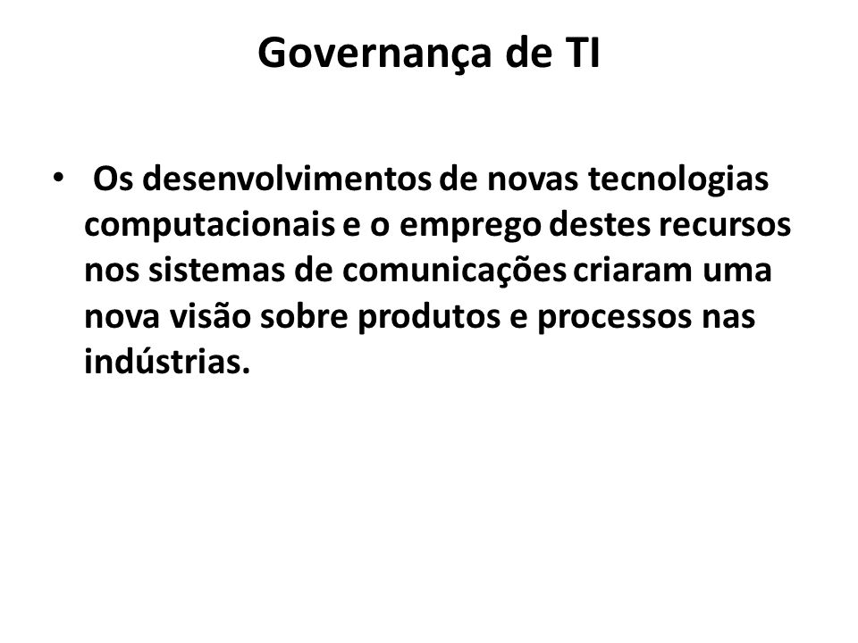 Governança de TI Os desenvolvimentos de novas tecnologias computacionais e o emprego destes recursos nos sistemas de comunicações criaram uma nova visão sobre produtos e processos nas indústrias.