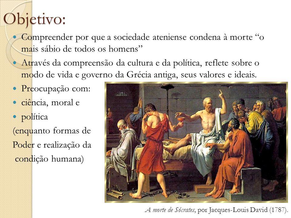 """Objetivo: Compreender por que a sociedade ateniense condena à morte """"o mais sábio de todos os homens"""" Através da compreensão da cultura e da política,"""