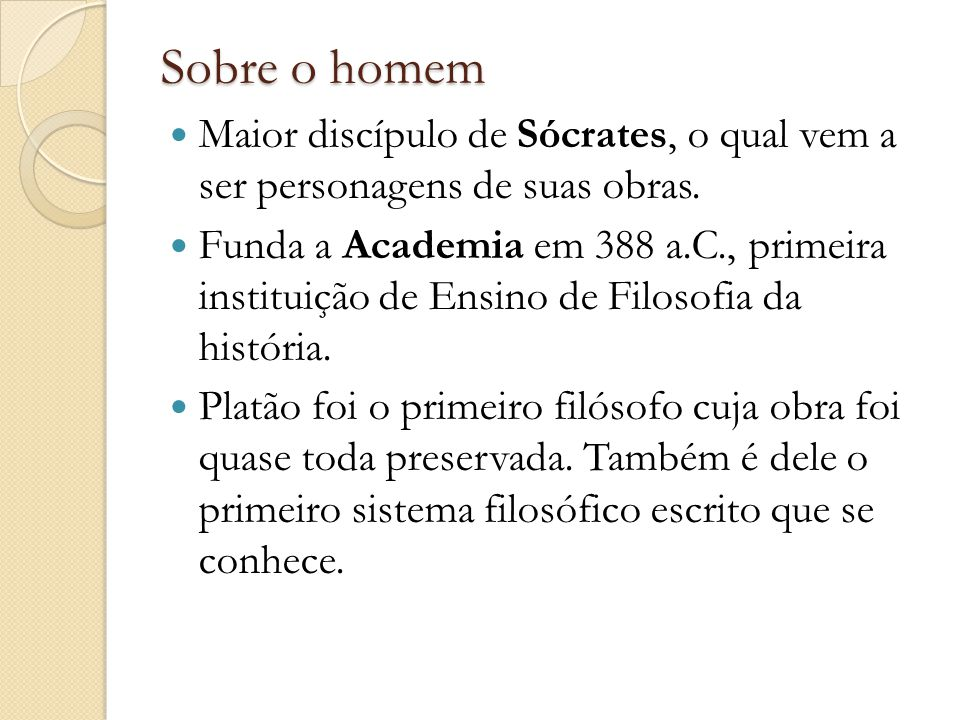 Sobre o homem Maior discípulo de Sócrates, o qual vem a ser personagens de suas obras. Funda a Academia em 388 a.C., primeira instituição de Ensino de