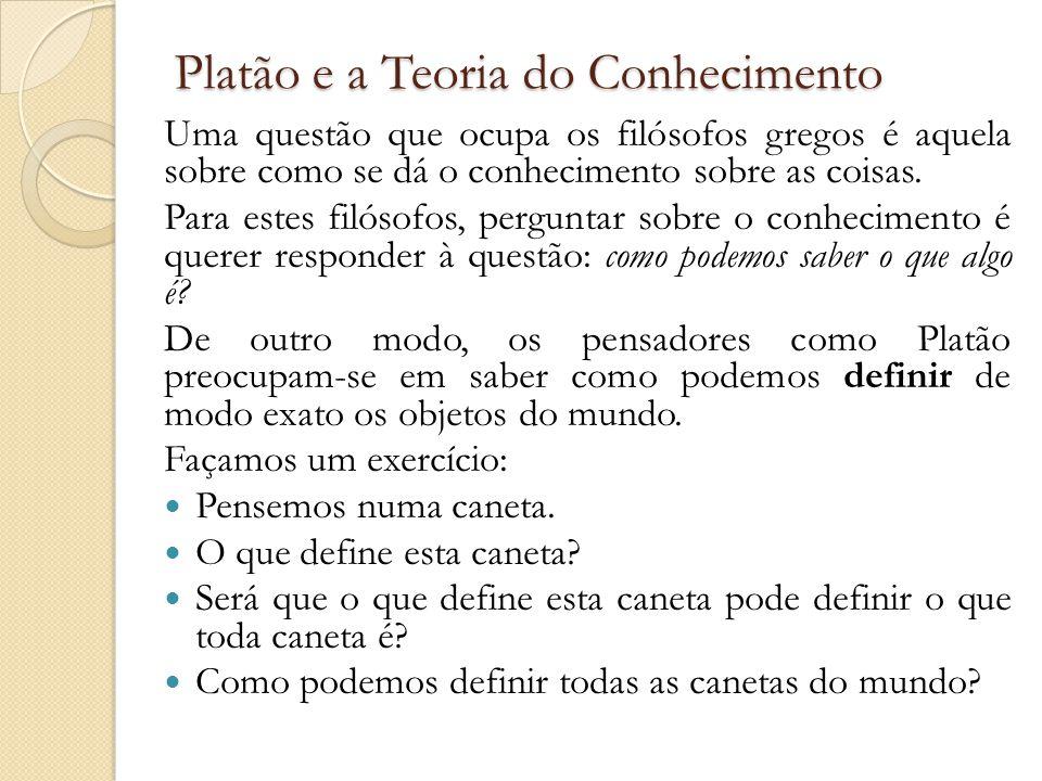 Platão e a Teoria do Conhecimento Uma questão que ocupa os filósofos gregos é aquela sobre como se dá o conhecimento sobre as coisas.