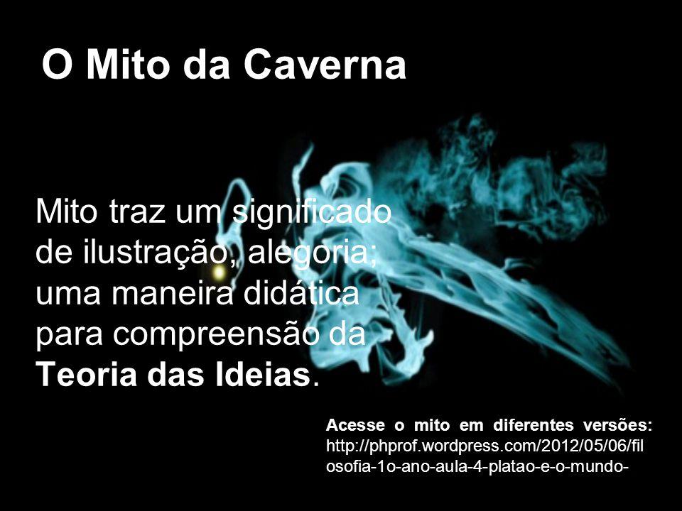 O Mito da Caverna Mito traz um significado de ilustração, alegoria; uma maneira didática para compreensão da Teoria das Ideias. Acesse o mito em difer