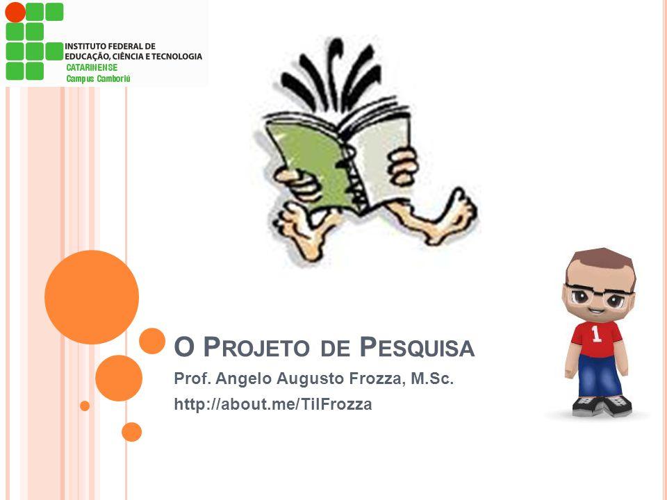 O P ROJETO DE P ESQUISA Prof. Angelo Augusto Frozza, M.Sc. http://about.me/TilFrozza
